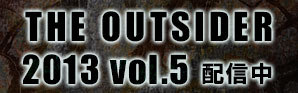 THE OUTSIDER 2013 vol.5 配信中